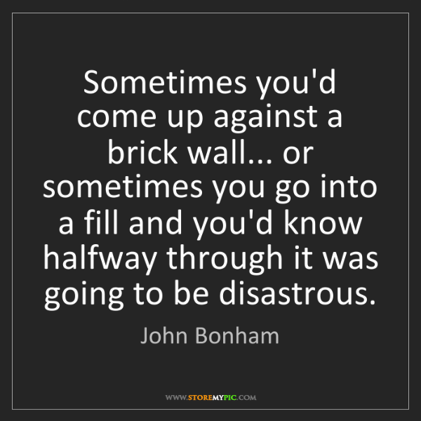 John Bonham: Sometimes you'd come up against a brick wall... or sometimes...
