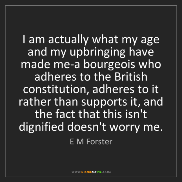 E M Forster: I am actually what my age and my upbringing have made...