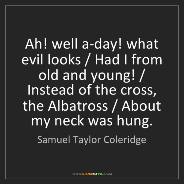 Samuel Taylor Coleridge: Ah! well a-day! what evil looks / Had I from old and...