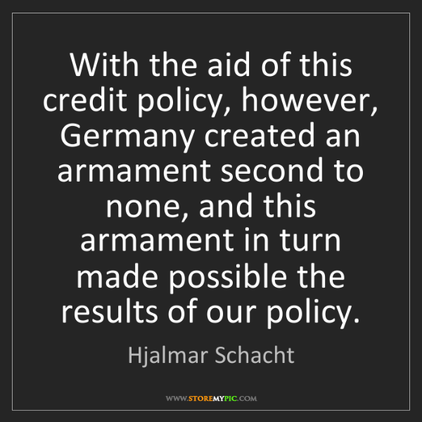 Hjalmar Schacht: With the aid of this credit policy, however, Germany...