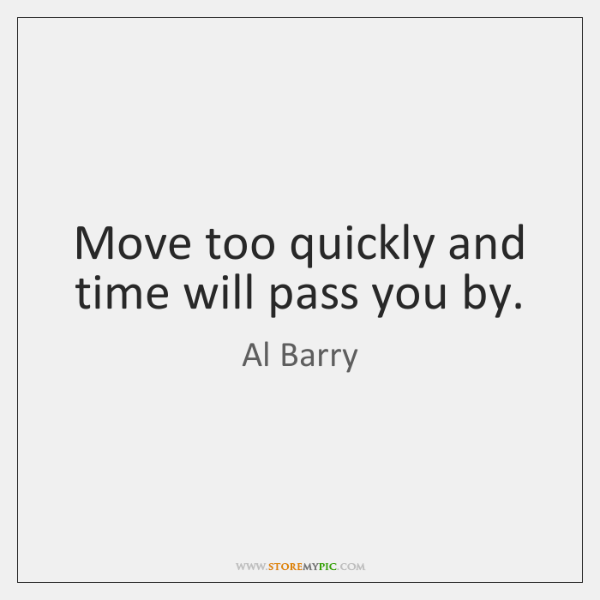 Move too quickly and time will pass you by.