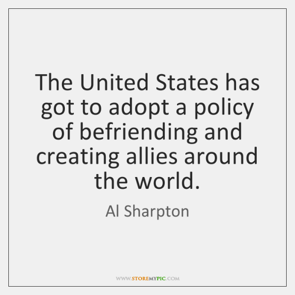 The United States has got to adopt a policy of befriending and ...