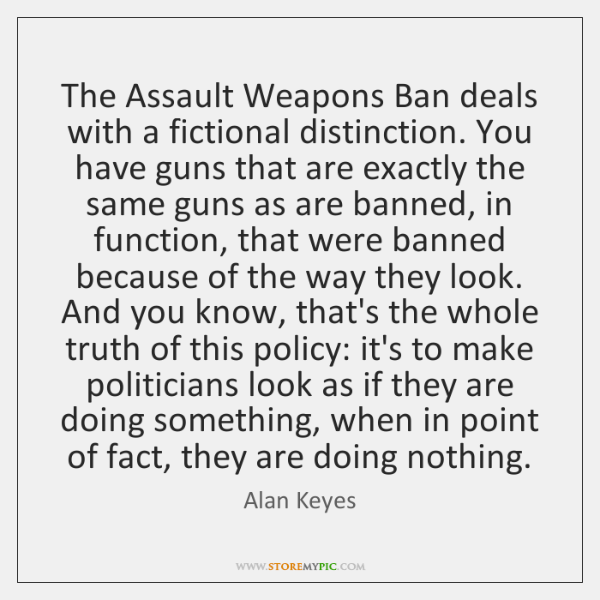 The Assault Weapons Ban deals with a fictional distinction. You have guns ...