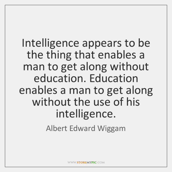 Intelligence appears to be the thing that enables a man to get ...