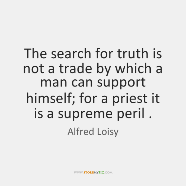 The search for truth is not a trade by which a man ...