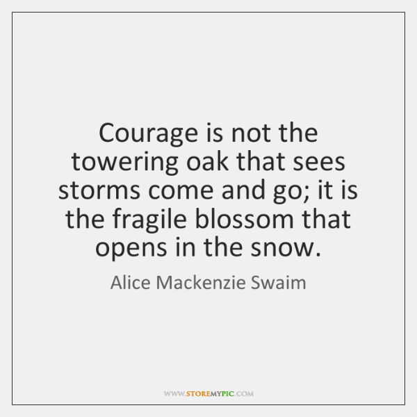 Courage is not the towering oak that sees storms come and go; ...