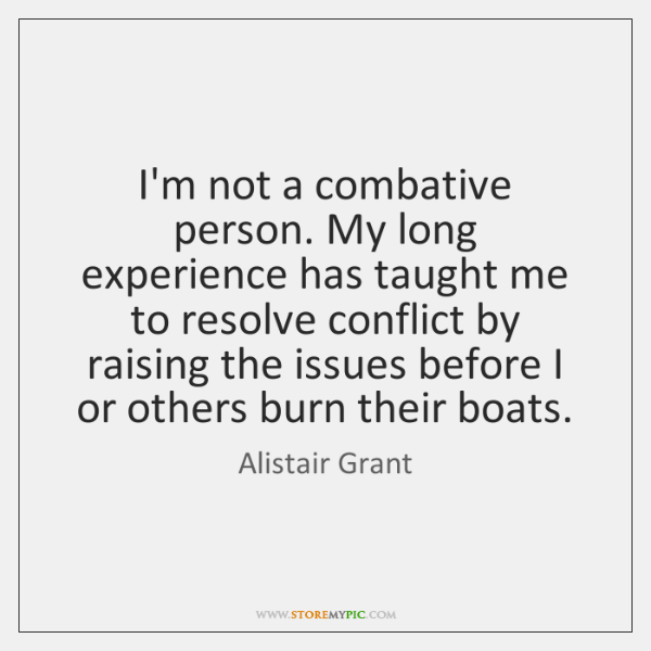 I'm not a combative person. My long experience has taught me to ...
