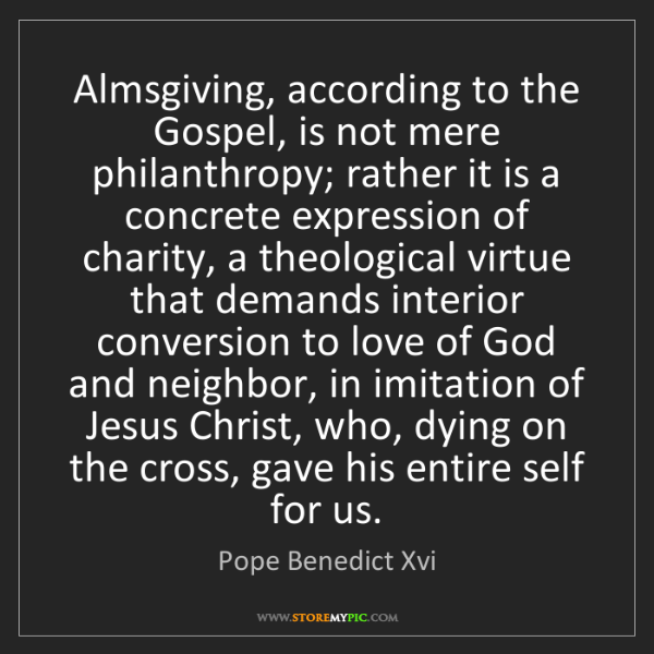Pope Benedict Xvi: Almsgiving, according to the Gospel, is not mere philanthropy;...