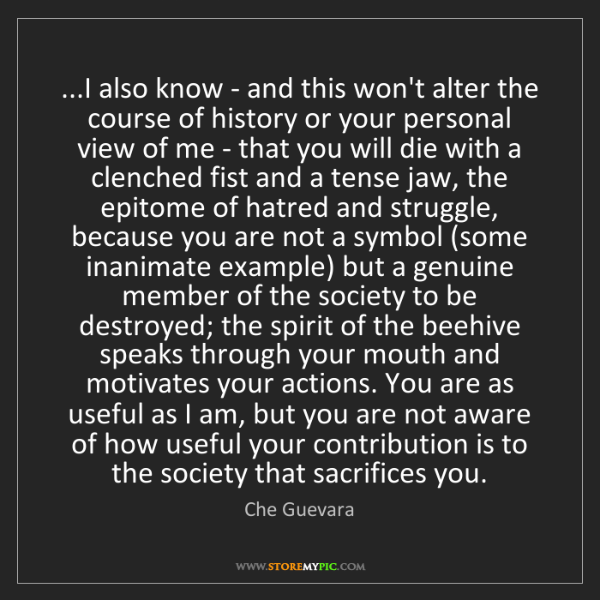 Che Guevara: ...I also know - and this won't alter the course of history...