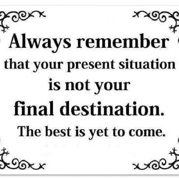Always remember that your present situation is not your final destination the best is yet to come