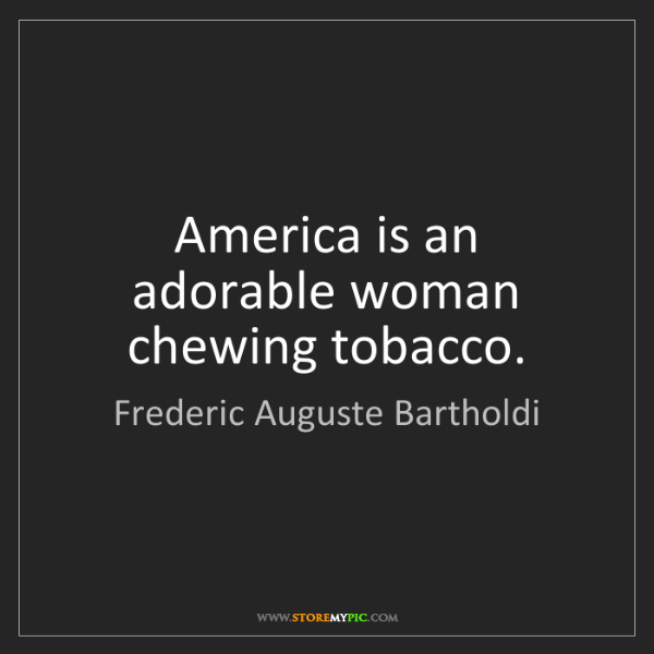 Frederic Auguste Bartholdi: America is an adorable woman chewing tobacco.