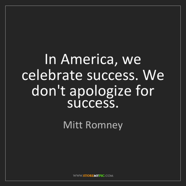 Mitt Romney: In America, we celebrate success. We don't apologize...