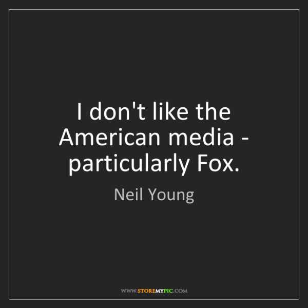 Neil Young: I don't like the American media - particularly Fox.