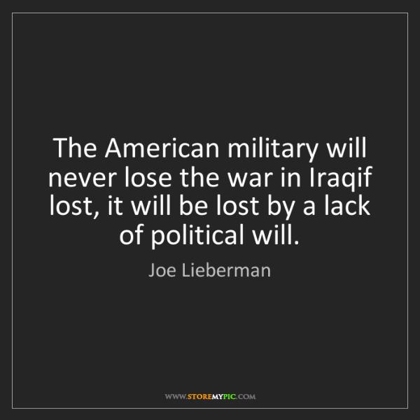 Joe Lieberman: The American military will never lose the war in Iraqif...