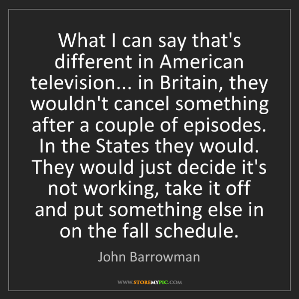 John Barrowman: What I can say that's different in American television......
