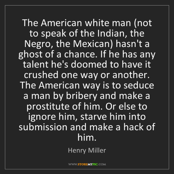 Henry Miller: The American white man (not to speak of the Indian, the...