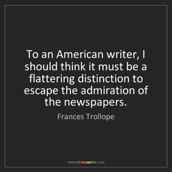 Frances Trollope: To an American writer, I should think it must be a flattering...