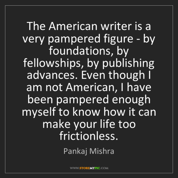 Pankaj Mishra: The American writer is a very pampered figure - by foundations,...