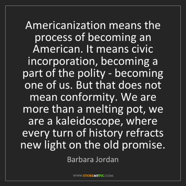 Barbara Jordan: Americanization means the process of becoming an American....