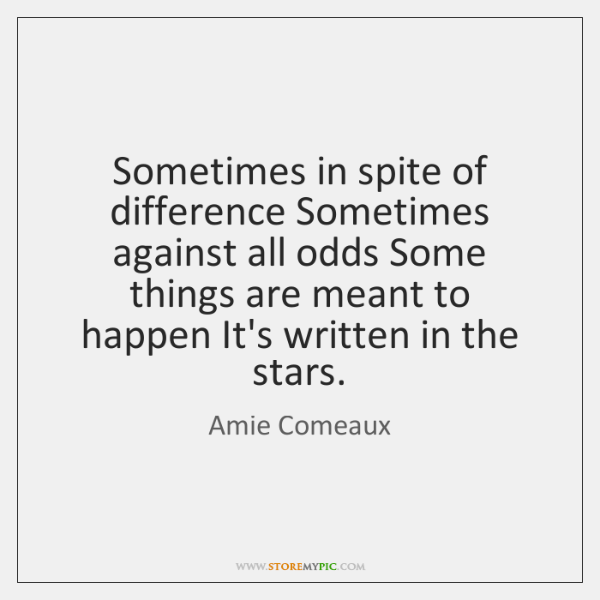 Sometimes in spite of difference Sometimes against all odds Some things are ...