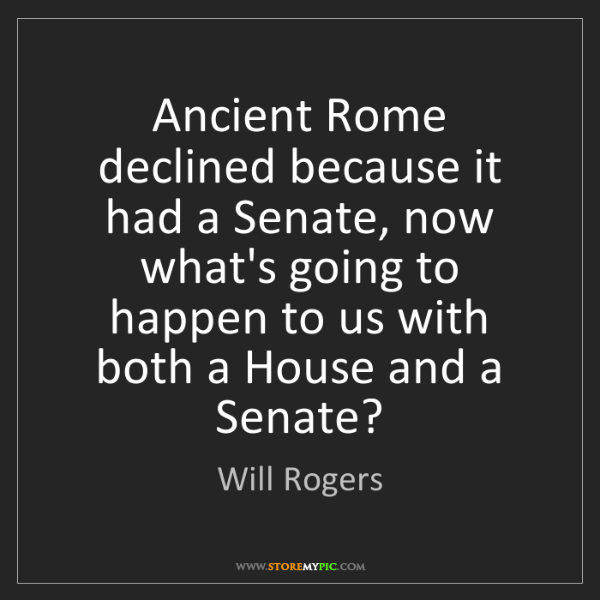 Will Rogers: Ancient Rome declined because it had a Senate, now what's...