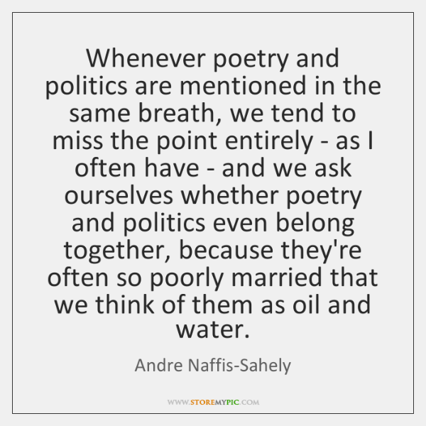 Whenever poetry and politics are mentioned in the same breath, we tend ...