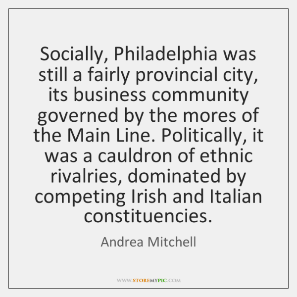 Socially, Philadelphia was still a fairly provincial city, its business community governed ...