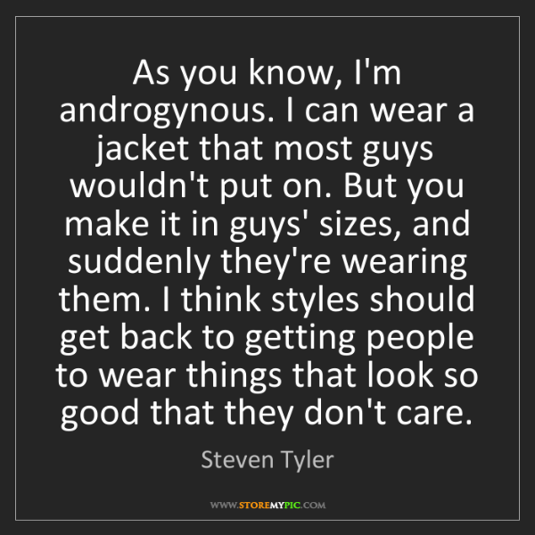 Steven Tyler: As you know, I'm androgynous. I can wear a jacket that...