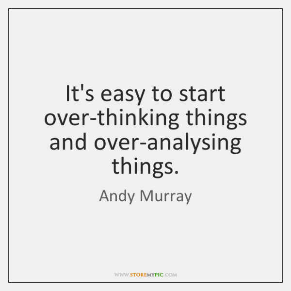 It's easy to start over-thinking things and over-analysing things.