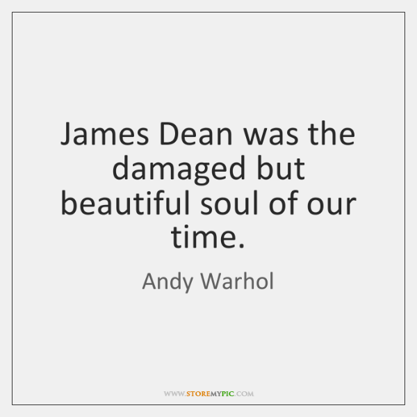 James Dean was the damaged but beautiful soul of our time.