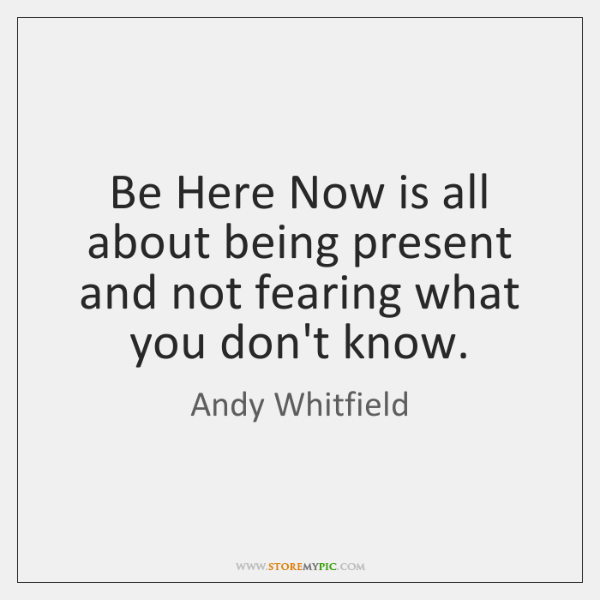 Be Here Now is all about being present and not fearing what ...