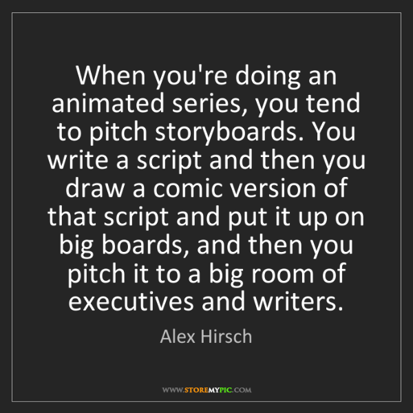 Alex Hirsch: When you're doing an animated series, you tend to pitch...