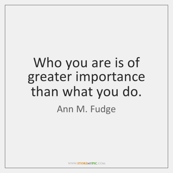 Who you are is of greater importance than what you do.