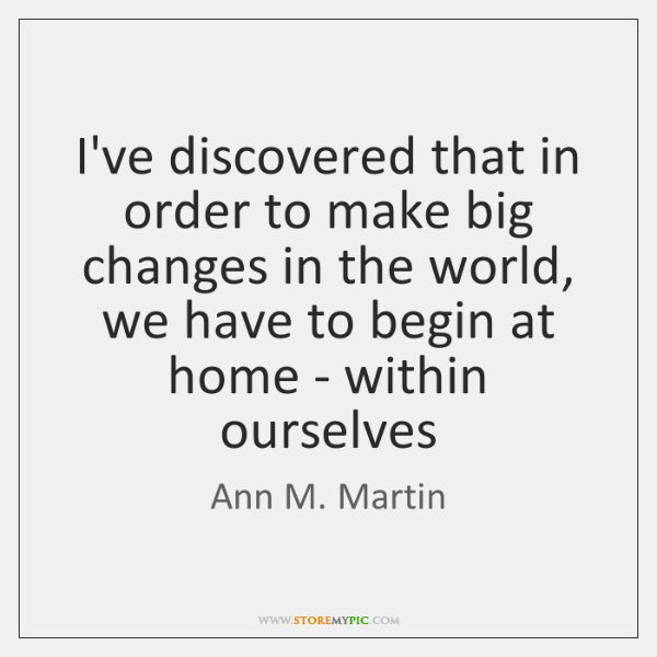 I've discovered that in order to make big changes in the world, ...