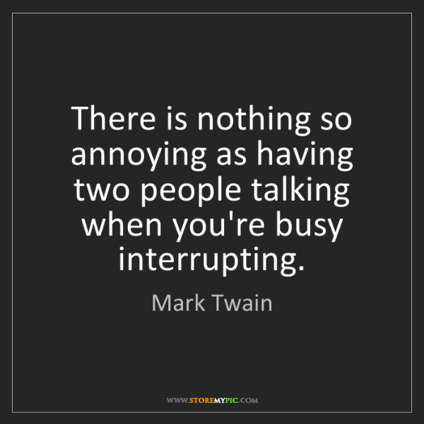 Mark Twain: There is nothing so annoying as having two people talking...