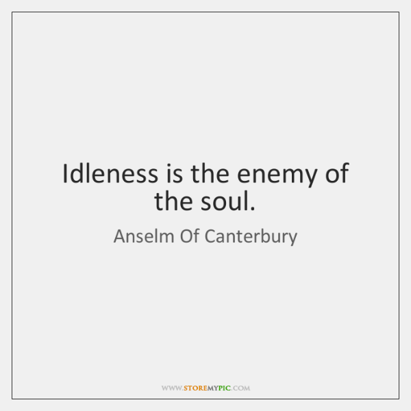 Idleness is the enemy of the soul.