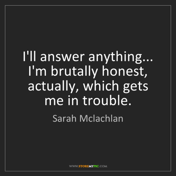 Sarah Mclachlan: I'll answer anything... I'm brutally honest, actually,...