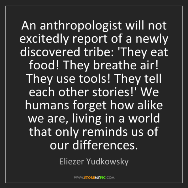 Eliezer Yudkowsky: An anthropologist will not excitedly report of a newly...