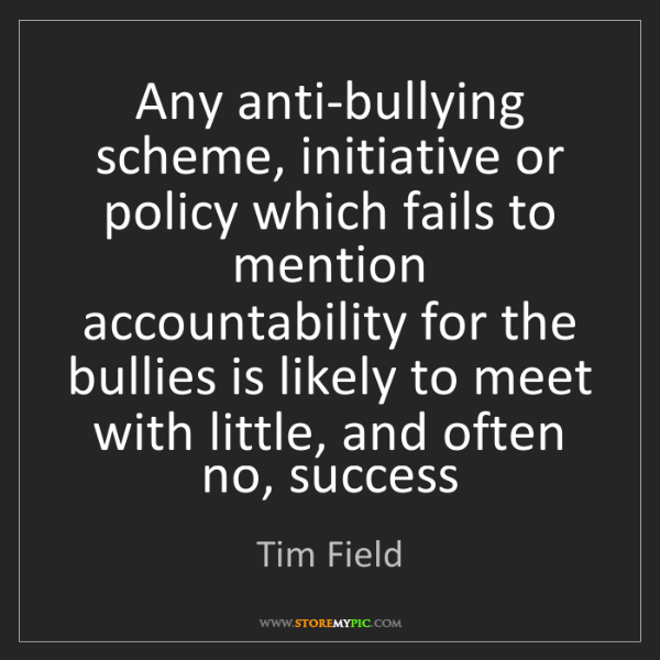 Tim Field: Any anti-bullying scheme, initiative or policy which...