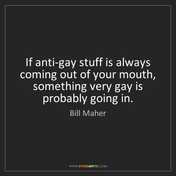 Bill Maher: If anti-gay stuff is always coming out of your mouth,...
