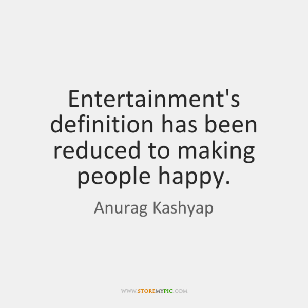 Entertainment's definition has been reduced to making people happy.