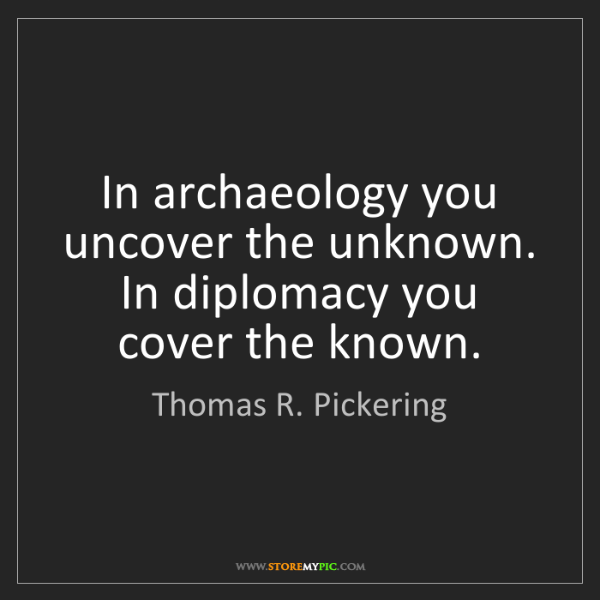 Thomas R. Pickering: In archaeology you uncover the unknown. In diplomacy...