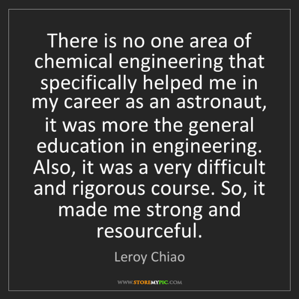 Leroy Chiao: There is no one area of chemical engineering that specifically...