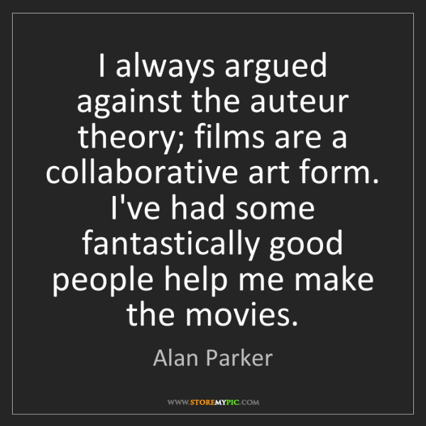 Alan Parker: I always argued against the auteur theory; films are...