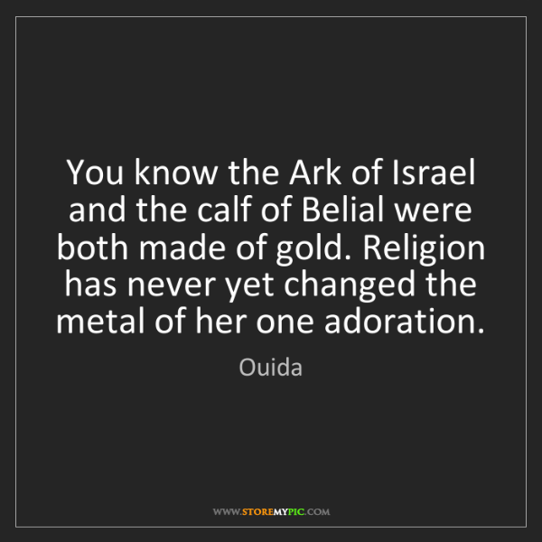 Ouida: You know the Ark of Israel and the calf of Belial were...