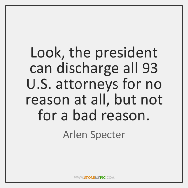 Look, the president can discharge all 93 U.S. attorneys for no reason ...