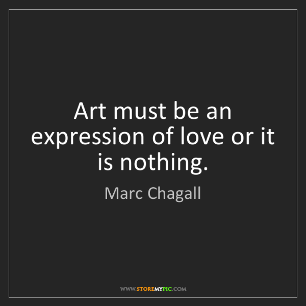 Marc Chagall: Art must be an expression of love or it is nothing.