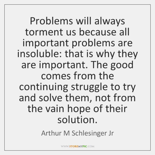 Problems will always torment us because all important problems are insoluble: that ...