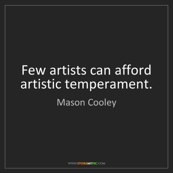 Mason Cooley: Few artists can afford artistic temperament.