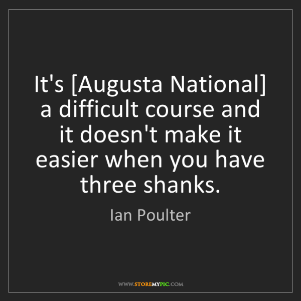 Ian Poulter: It's [Augusta National] a difficult course and it doesn't...